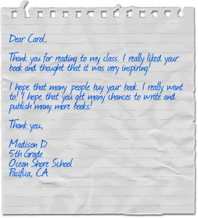 Dear Carol, Thank you for reading to my class. I really liked your book and thought that it was very inspiring! I hope that many people buy your book. I really want to! I hope that you get many chances to write and publish many more books! Thank you, Madison D., 5th Grade, Ocean Shore School, Pacifica, CA